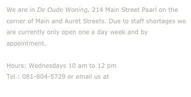 We are in De Oude Woning, 214 Main Street Paarl on the corner of Main and Auret Streets. Due to staff shortages we are currently only open one a day week and by appointment.